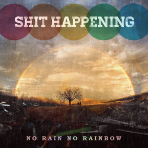 SHIT HAPPENING / NO RAIN NO RAINBOW