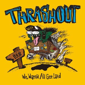 THRASHOUT / We Wanna All Get Laid